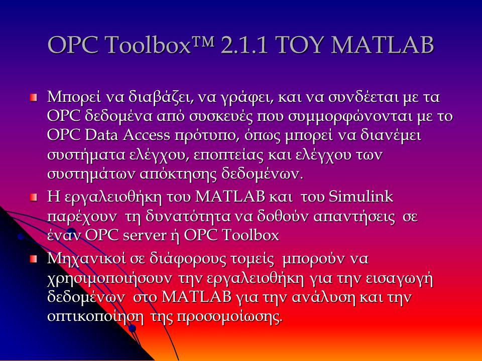 OPC Toolbox™ 2.1.1 ΤΟΥ MATLAB Μπορεί να διαβάζει, να γράφει, και να συνδέεται με τα OPC δεδομένα από συσκευές που συμμορφώνονται με το OPC Data Access πρότυπο, όπως μπορεί να διανέμει συστήματα ελέγχου, εποπτείας και ελέγχου των συστημάτων απόκτησης δεδομένων.