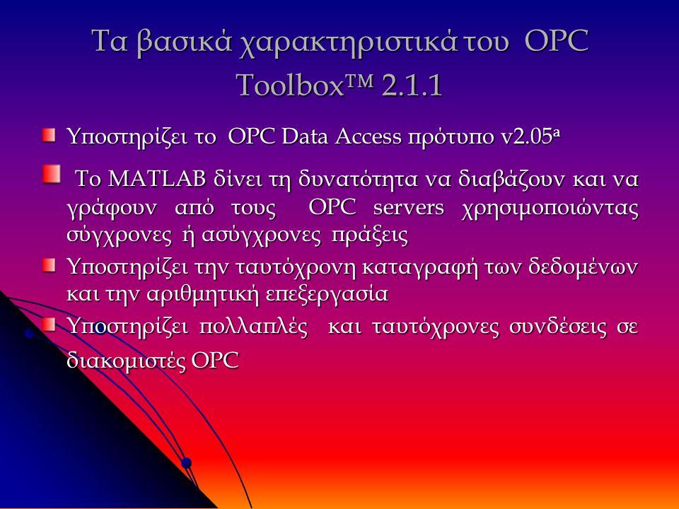 Τα βασικά χαρακτηριστικά του OPC Toolbox™ 2.1.1 Υποστηρίζει το OPC Data Access πρότυπο v2.05 a Το MATLAB δίνει τη δυνατότητα να διαβάζουν και να γράφουν από τους OPC servers χρησιμοποιώντας σύγχρονες ή ασύγχρονες πράξεις Το MATLAB δίνει τη δυνατότητα να διαβάζουν και να γράφουν από τους OPC servers χρησιμοποιώντας σύγχρονες ή ασύγχρονες πράξεις Υποστηρίζει την ταυτόχρονη καταγραφή των δεδομένων και την αριθμητική επεξεργασία Υποστηρίζει πολλαπλές και ταυτόχρονες συνδέσεις σε διακομιστές OPC