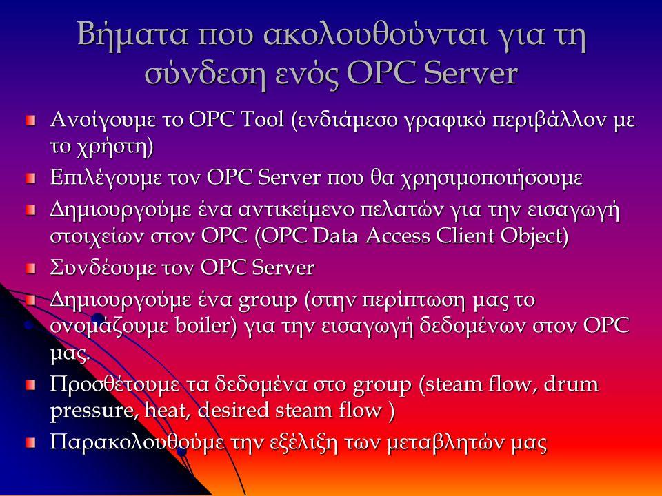 Βήματα που ακολουθούνται για τη σύνδεση ενός OPC Server Ανοίγουμε το OPC Tool (ενδιάμεσο γραφικό περιβάλλον με το χρήστη) Επιλέγουμε τον OPC Server που θα χρησιμοποιήσουμε Δημιουργούμε ένα αντικείμενο πελατών για την εισαγωγή στοιχείων στον OPC (OPC Data Access Client Object) Συνδέουμε τον OPC Server Δημιουργούμε ένα group (στην περίπτωση μας το ονομάζουμε boiler) για την εισαγωγή δεδομένων στον OPC μας.