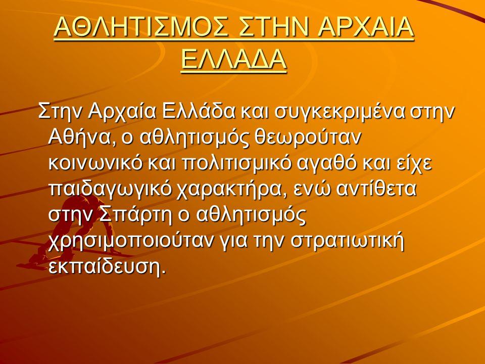 ΑΘΛΗΤΙΣΜΟΣ ΣΤΗΝ ΑΡΧΑΙΑ ΕΛΛΑΔΑ Στην Αρχαία Ελλάδα και συγκεκριμένα στην Αθήνα, ο αθλητισμός θεωρούταν κοινωνικό και πολιτισμικό αγαθό και είχε παιδαγωγικό χαρακτήρα, ενώ αντίθετα στην Σπάρτη ο αθλητισμός χρησιμοποιούταν για την στρατιωτική εκπαίδευση.