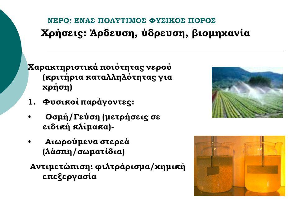 ΝΕΡΟ: ΕΝΑΣ ΠΟΛΥΤΙΜΟΣ ΦΥΣΙΚΟΣ ΠΟΡΟΣ Χρήσεις: Άρδευση, ύδρευση, βιομηχανία Χαρακτηριστικά ποιότητας νερού (κριτήρια καταλληλότητας για χρήση) 1.Φυσικοί παράγοντες: Οσμή/Γεύση (μετρήσεις σε ειδική κλίμακα)- Αιωρούμενα στερεά (λάσπη/σωματίδια) Αντιμετώπιση: φιλτράρισμα/χημική επεξεργασία