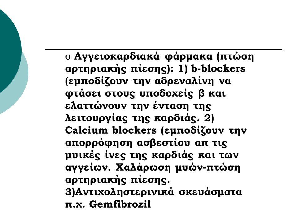 o Αγγειοκαρδιακά φάρμακα (πτώση αρτηριακής πίεσης): 1) b-blockers (εμποδίζουν την αδρεναλίνη να φτάσει στους υποδοχείς β και ελαττώνουν την ένταση της λειτουργίας της καρδιάς.