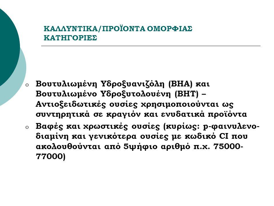 ΚΑΛΛΥΝΤΙΚΑ/ΠΡΟΪΟΝΤΑ ΟΜΟΡΦΙΑΣ ΚΑΤΗΓΟΡΙΕΣ o Βουτυλιωμένη Υδροξυανιζόλη (BHA) και Βουτυλιωμένο Υδροξυτολουένη (ΒΗΤ) – Αντιοξειδωτικές ουσίες χρησιμοποιούνται ως συντηρητικά σε κραγιόν και ενυδατικά προϊόντα o Βαφές και χρωστικές ουσίες (κυρίως: p-φαινυλενο- διαμίνη και γενικότερα ουσίες με κωδικό CI που ακολουθούνται από 5ψήφιο αριθμό π.χ.