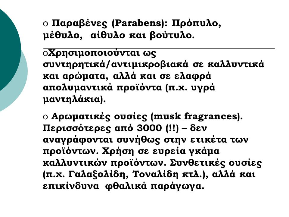o Παραβένες (Parabens): Πρόπυλo, μέθυλο, αίθυλο και βούτυλο. o Χρησιμοποιούνται ως συντηρητικά/αντιμικροβιακά σε καλλυντικά και αρώματα, αλλά και σε ε