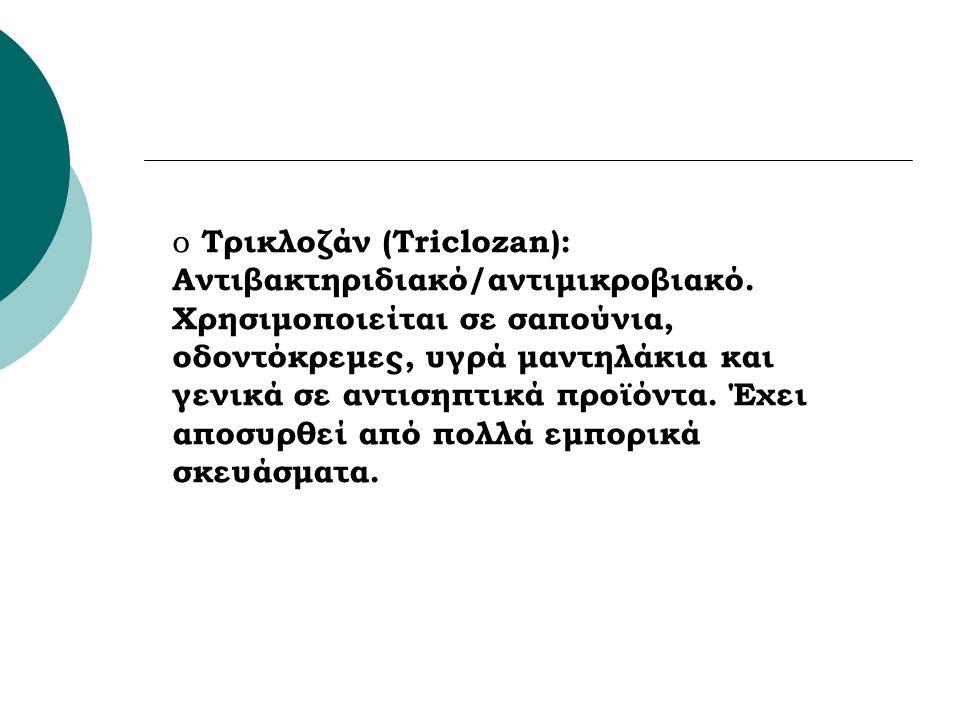 o Τρικλοζάν (Triclozan): Αντιβακτηριδιακό/αντιμικροβιακό. Χρησιμοποιείται σε σαπούνια, οδοντόκρεμες, υγρά μαντηλάκια και γενικά σε αντισηπτικά προϊόντ
