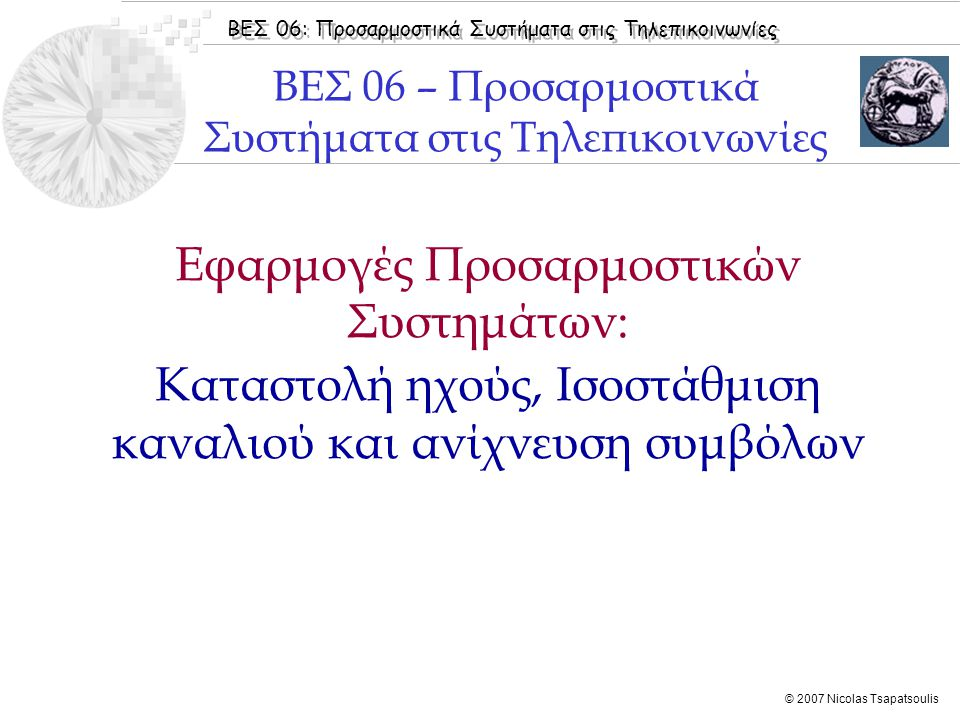 ΒΕΣ 06: Προσαρμοστικά Συστήματα στις Τηλεπικοινωνίες © 2007 Nicolas Tsapatsoulis  Εισαγωγή  Δημιουργία Ηχούς  Καταστολή Ηχούς  Ισοστάθμιση Διαύλου σε Ψηφιακές Επικοινωνίες  Benvenuto [2002]:  Κεφάλαιo 8  Κεφάλαιo 3, Ενότητα 3.6  Haykin [2001]: Chapter 10  Sayed [2003]: Chapter 9  Boroujeny [1999]: Chapter 7  Bose [2003]: Chapter 9  Chassaing [2004]: Chapter 7 Βιβλιογραφία Ενότητας
