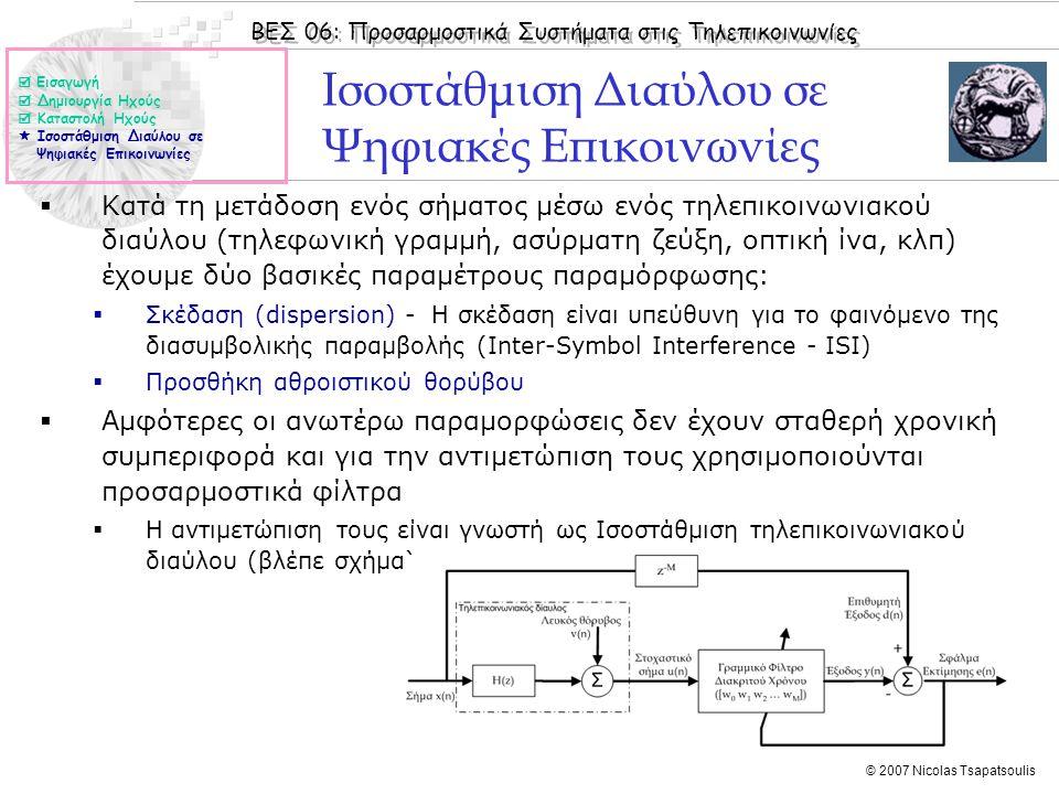 ΒΕΣ 06: Προσαρμοστικά Συστήματα στις Τηλεπικοινωνίες © 2007 Nicolas Tsapatsoulis Ισοστάθμιση Διαύλου σε Ψηφιακές Επικοινωνίες  Κατά τη μετάδοση ενός σήματος μέσω ενός τηλεπικοινωνιακού διαύλου (τηλεφωνική γραμμή, ασύρματη ζεύξη, οπτική ίνα, κλπ) έχουμε δύο βασικές παραμέτρους παραμόρφωσης:  Σκέδαση (dispersion) - Η σκέδαση είναι υπεύθυνη για το φαινόμενο της διασυμβολικής παραμβολής (Inter-Symbol Interference - ISI)  Προσθήκη αθροιστικού θορύβου  Αμφότερες οι ανωτέρω παραμορφώσεις δεν έχουν σταθερή χρονική συμπεριφορά και για την αντιμετώπιση τους χρησιμοποιούνται προσαρμοστικά φίλτρα  Η αντιμετώπιση τους είναι γνωστή ως Ισοστάθμιση τηλεπικοινωνιακού διαύλου (βλέπε σχήμα)  Εισαγωγή  Δημιουργία Ηχούς  Καταστολή Ηχούς  Ισοστάθμιση Διαύλου σε Ψηφιακές Επικοινωνίες