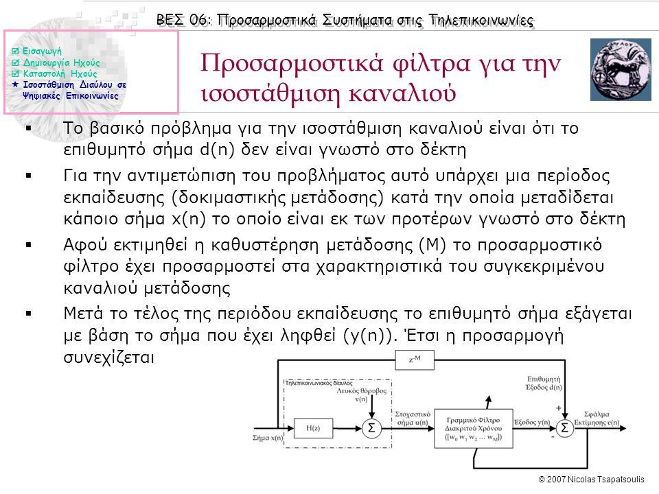 ΒΕΣ 06: Προσαρμοστικά Συστήματα στις Τηλεπικοινωνίες © 2007 Nicolas Tsapatsoulis Προσαρμοστικά φίλτρα για την ισοστάθμιση καναλιού  Το βασικό πρόβλημα για την ισοστάθμιση καναλιού είναι ότι το επιθυμητό σήμα d(n) δεν είναι γνωστό στο δέκτη  Για την αντιμετώπιση του προβλήματος αυτό υπάρχει μια περίοδος εκπαίδευσης (δοκιμαστικής μετάδοσης) κατά την οποία μεταδίδεται κάποιο σήμα x(n) το οποίο είναι εκ των προτέρων γνωστό στο δέκτη  Αφού εκτιμηθεί η καθυστέρηση μετάδοσης (Μ) το προσαρμοστικό φίλτρο έχει προσαρμοστεί στα χαρακτηριστικά του συγκεκριμένου καναλιού μετάδοσης  Μετά το τέλος της περιόδου εκπαίδευσης το επιθυμητό σήμα εξάγεται με βάση το σήμα που έχει ληφθεί (y(n)).
