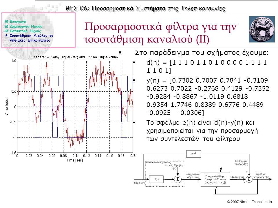 ΒΕΣ 06: Προσαρμοστικά Συστήματα στις Τηλεπικοινωνίες © 2007 Nicolas Tsapatsoulis Προσαρμοστικά φίλτρα για την ισοστάθμιση καναλιού (ΙΙ)  Στο παράδειγμα του σχήματος έχουμε:  d(n) = [1 1 1 0 1 1 0 1 0 0 0 0 1 1 1 1 1 1 0 1]  y(n) = [0.7302 0.7007 0.7841 -0.3109 0.6273 0.7022 -0.2768 0.4129 -0.7352 -0.9284 -0.8867 -1.0119 0.6818 0.9354 1.7746 0.8389 0.6776 0.4489 -0.0925 -0.0306]  Το σφάλμα e(n) είναι d(n)-y(n) και χρησιμοποιείται για την προσαρμογή των συντελεστών του φίλτρου  Εισαγωγή  Δημιουργία Ηχούς  Καταστολή Ηχούς  Ισοστάθμιση Διαύλου σε Ψηφιακές Επικοινωνίες