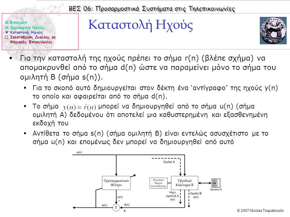 ΒΕΣ 06: Προσαρμοστικά Συστήματα στις Τηλεπικοινωνίες © 2007 Nicolas Tsapatsoulis Προσαρμοστικά φίλτρα για την ισοστάθμιση καναλιού (ΙΙΙ)  Στη περίπτωση της μη ύπαρξης του σήματος d(n) αυτό εκτιμάται από το σήμα y(n) με κβαντισμό του με βάση τις υπάρχουσες στάθμες (στο συγκεκριμένο παράδειγμα οι στάθμες είναι 1, -1)  d(n) = sign(y(n)) = [1 1 1 0 1 1 0 1 0 0 0 0 1 1 1 1 1 1 0 1]  Η ανωτέρω μεθοδολογία είναι αποτελεσματική όταν δεν υπάρχουν σημαντικά σφάλματα μετάδοσης (έχει προηγηθεί περίοδος εκπαίδευσης)  Εισαγωγή  Δημιουργία Ηχούς  Καταστολή Ηχούς  Ισοστάθμιση Διαύλου σε Ψηφιακές Επικοινωνίες