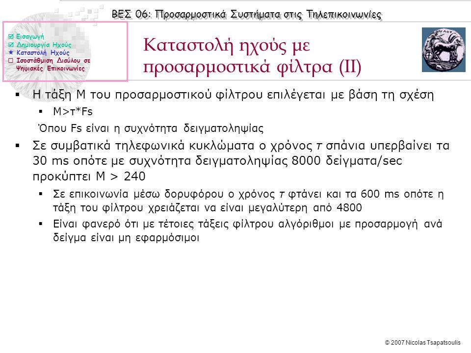 ΒΕΣ 06: Προσαρμοστικά Συστήματα στις Τηλεπικοινωνίες © 2007 Nicolas Tsapatsoulis Καταστολή ηχούς με προσαρμοστικά φίλτρα (II)  Η τάξη Μ του προσαρμοστικού φίλτρου επιλέγεται με βάση τη σχέση  Μ>τ*Fs Όπου Fs είναι η συχνότητα δειγματοληψίας  Σε συμβατικά τηλεφωνικά κυκλώματα ο χρόνος τ σπάνια υπερβαίνει τα 30 ms οπότε με συχνότητα δειγματοληψίας 8000 δείγματα/sec προκύπτει Μ > 240  Σε επικοινωνία μέσω δορυφόρου ο χρόνος τ φτάνει και τα 600 ms οπότε η τάξη του φίλτρου χρειάζεται να είναι μεγαλύτερη από 4800  Είναι φανερό ότι με τέτοιες τάξεις φίλτρου αλγόριθμοι με προσαρμογή ανά δείγμα είναι μη εφαρμόσιμοι  Εισαγωγή  Δημιουργία Ηχούς  Καταστολή Ηχούς  Ισοστάθμιση Διαύλου σε Ψηφιακές Επικοινωνίες