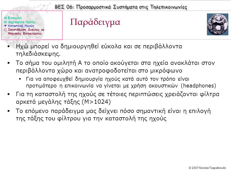 ΒΕΣ 06: Προσαρμοστικά Συστήματα στις Τηλεπικοινωνίες © 2007 Nicolas Tsapatsoulis Παράδειγμα (συν.)  Εισαγωγή  Δημιουργία Ηχούς  Καταστολή Ηχούς  Ισοστάθμιση Διαύλου σε Ψηφιακές Επικοινωνίες