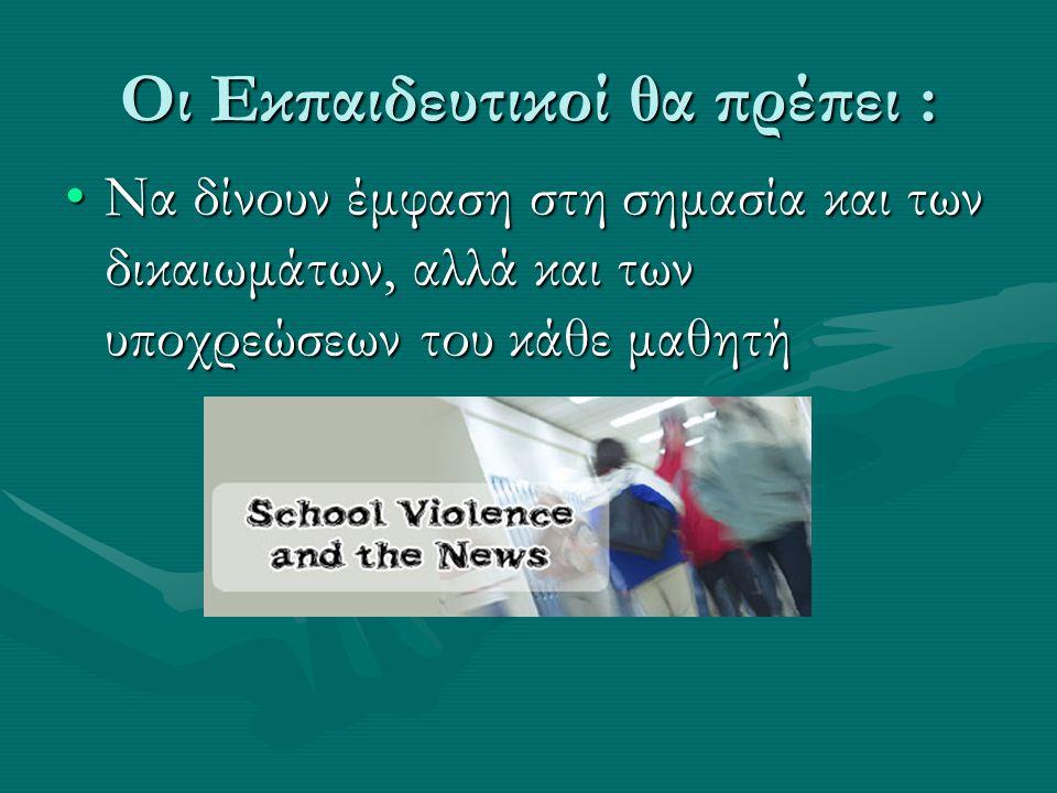 Οι Εκπαιδευτικοί θα πρέπει : Να δίνουν έμφαση στη σημασία και των δικαιωμάτων, αλλά και των υποχρεώσεων του κάθε μαθητήΝα δίνουν έμφαση στη σημασία κα