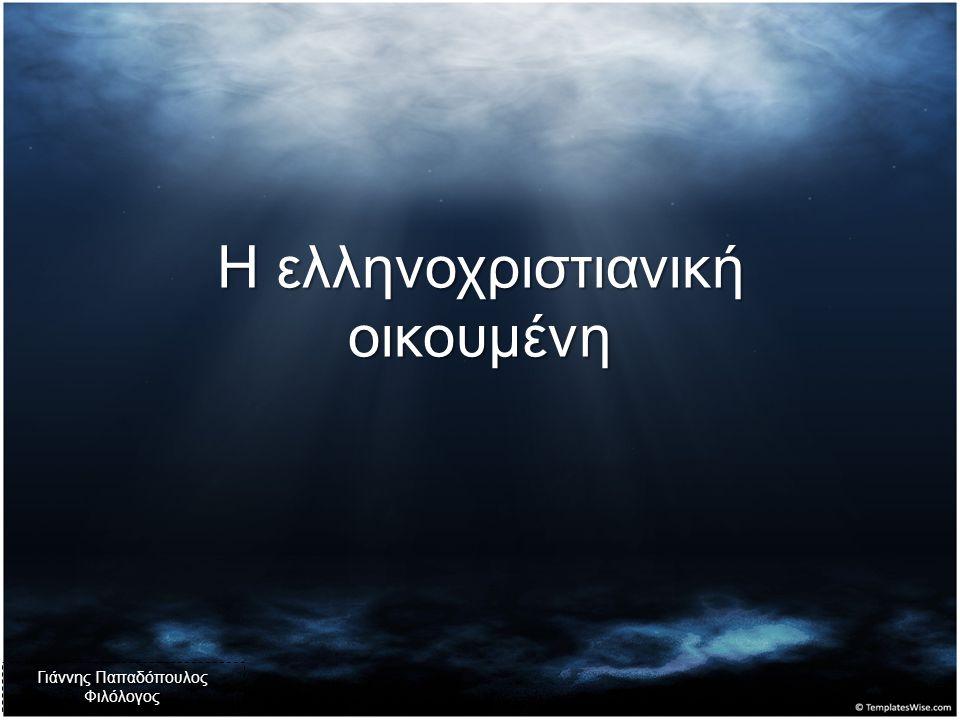 Η ελληνοχριστιανική οικουμένη Γιάννης Παπαδόπουλος Φιλόλογος