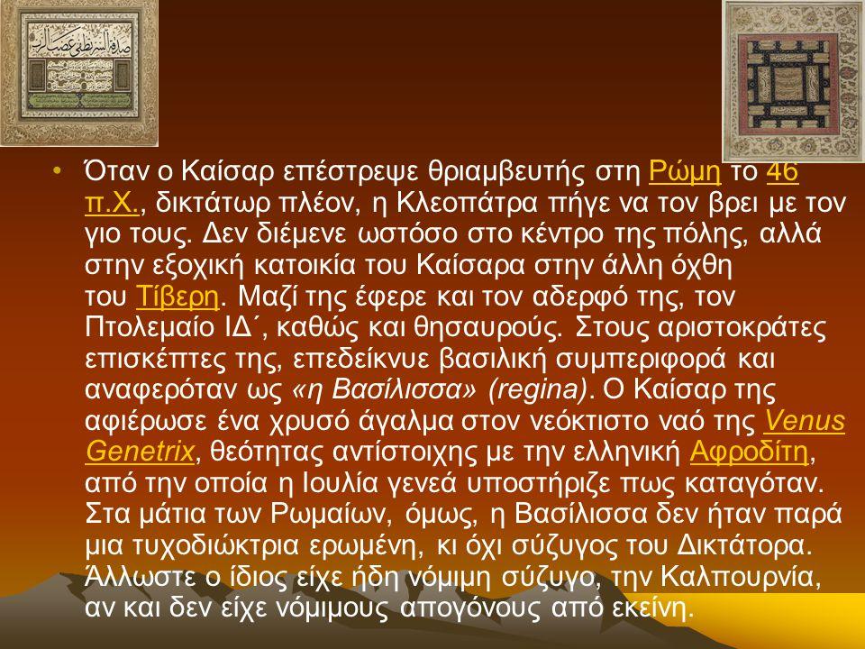 Όταν ο Καίσαρ επέστρεψε θριαμβευτής στη Ρώμη το 46 π.Χ., δικτάτωρ πλέον, η Κλεοπάτρα πήγε να τον βρει με τον γιο τους. Δεν διέμενε ωστόσο στο κέντρο τ