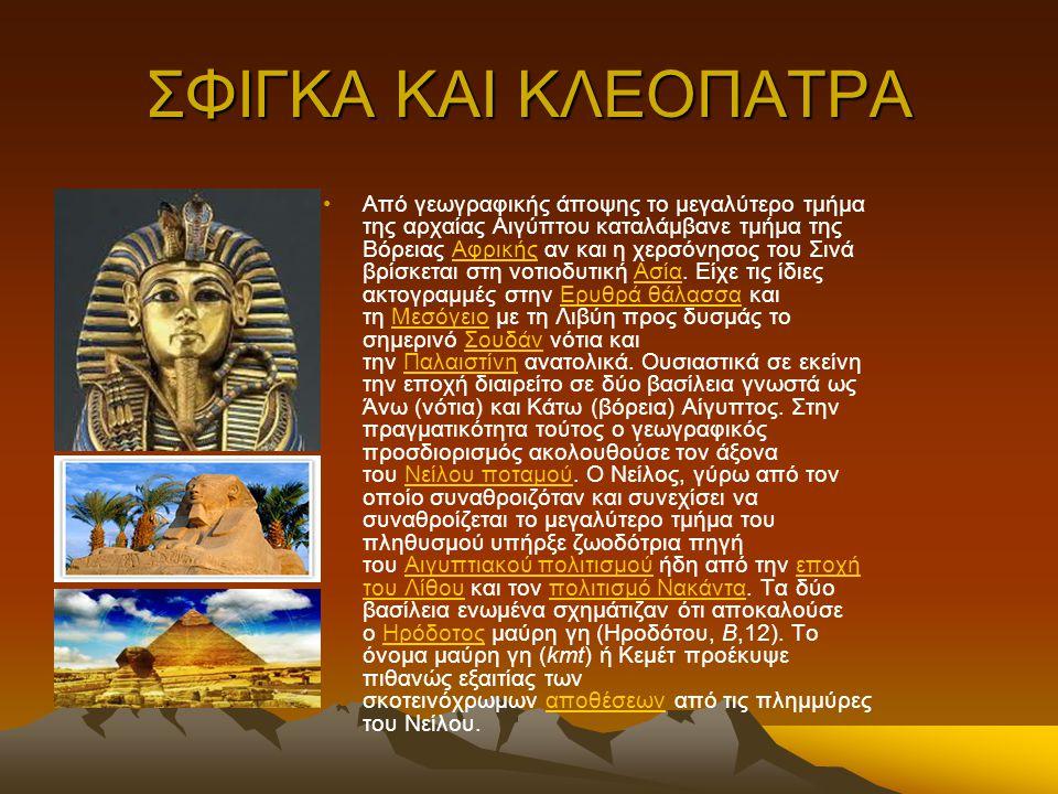 ΣΦΙΓΚΑ ΚΑΙ ΚΛΕΟΠΑΤΡΑ Από γεωγραφικής άποψης το μεγαλύτερο τμήμα της αρχαίας Αιγύπτου καταλάμβανε τμήμα της Βόρειας Αφρικής αν και η χερσόνησος του Σινά βρίσκεται στη νοτιοδυτική Ασία.