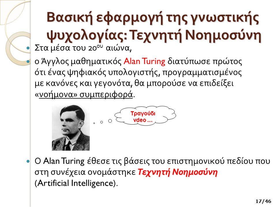 Βασική εφαρμογή της γνωστικής ψυχολογίας : Τεχνητή Νοημοσύνη Στα μέσα του 20 ου αιώνα, ο Άγγλος μαθηματικός Alan Turing διατύπωσε πρώτος ότι ένας ψηφι