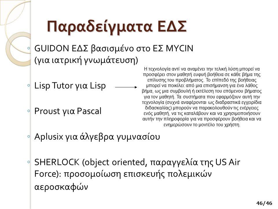 Παραδείγματα ΕΔΣ ◦ GUIDON ΕΔΣ βασισμένο στο ΕΣ MYCIN ( για ιατρική γνωμάτευση ) ◦ Lisp Tutor για Lisp ◦ Proust για Pascal ◦ Aplusix για άλγεβρα γυμνασ