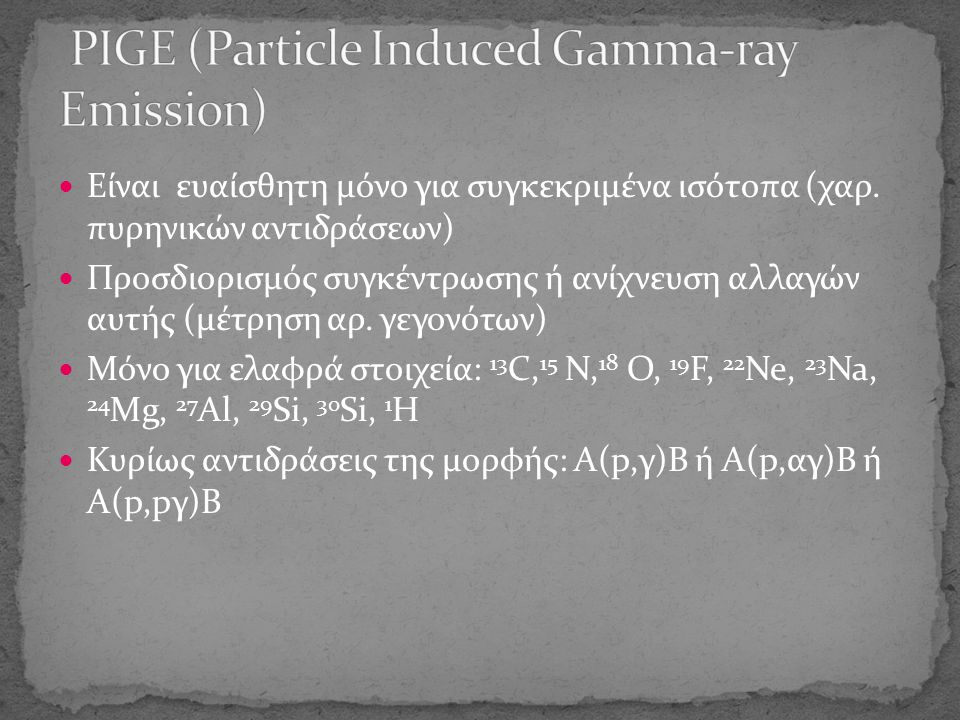 Δέσμες: 7 Li, 15 N, 19 F, 27 Al Κύρια αντίδραση: Η( 7 Li,γ) 8 Be -> ευαισθησία (1 ppm) Βάθος: μερικά μm για 3-7 ΜeV Συντονισμός για 6.385 ΜeV 15 N->αριθμός γεγονότων ανάλογος του Η στην επιφάνεια Συντονισμός για > 6.385 ΜeV 15 N->αριθμός γεγονότων ανάλογος του βάθους