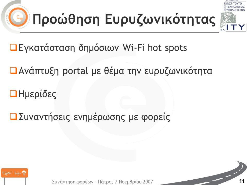 Συνάντηση φορέων - Πάτρα, 7 Νοεμβρίου 2007 11 Προώθηση Ευρυζωνικότητας  Εγκατάσταση δημόσιων Wi-Fi hot spots  Ανάπτυξη portal με θέμα την ευρυζωνικότητα  Ημερίδες  Συναντήσεις ενημέρωσης με φορείς