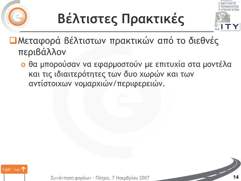 Συνάντηση φορέων - Πάτρα, 7 Νοεμβρίου 2007 14 Βέλτιστες Πρακτικές  Μεταφορά βέλτιστων πρακτικών από το διεθνές περιβάλλον oθα μπορούσαν να εφαρμοστούν με επιτυχία στα μοντέλα και τις ιδιαιτερότητες των δυο χωρών και των αντίστοιχων νομαρχιών/περιφερειών.