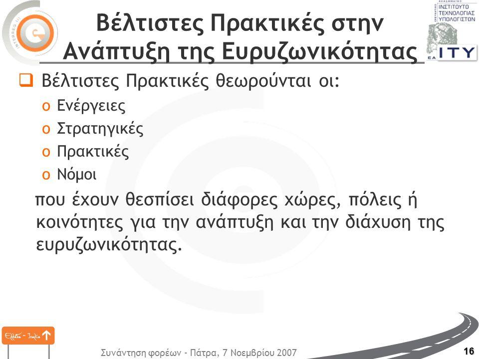 Συνάντηση φορέων - Πάτρα, 7 Νοεμβρίου 2007 16 Βέλτιστες Πρακτικές στην Ανάπτυξη της Ευρυζωνικότητας  Βέλτιστες Πρακτικές θεωρούνται οι: oΕνέργειες oΣτρατηγικές oΠρακτικές oΝόμοι που έχουν θεσπίσει διάφορες χώρες, πόλεις ή κοινότητες για την ανάπτυξη και την διάχυση της ευρυζωνικότητας.