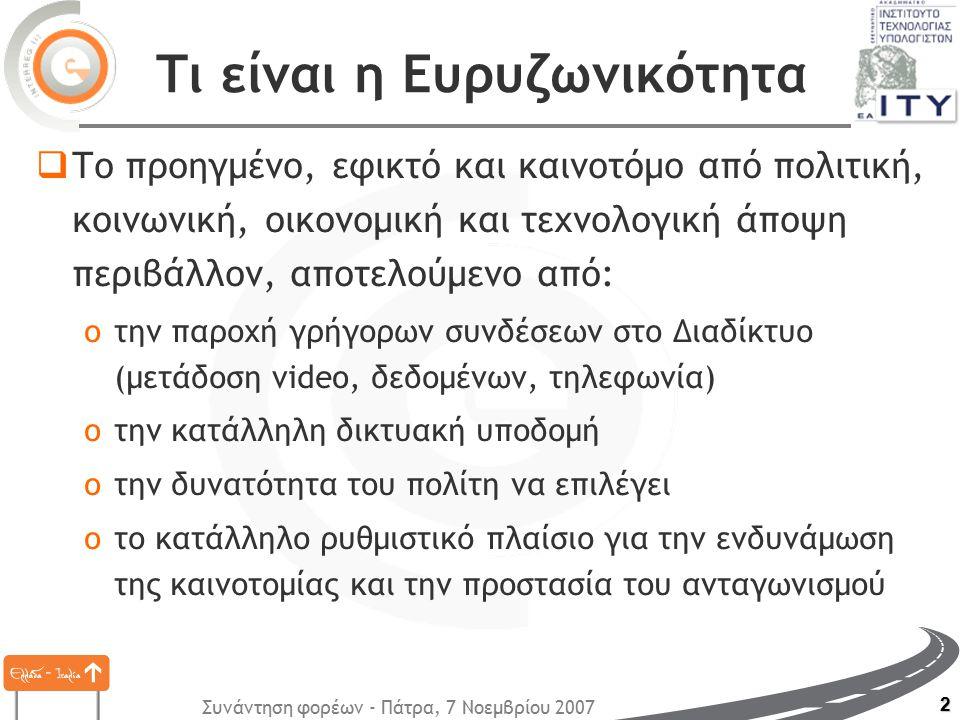 Συνάντηση φορέων - Πάτρα, 7 Νοεμβρίου 2007 2 Τι είναι η Ευρυζωνικότητα  Το προηγμένο, εφικτό και καινοτόμο από πολιτική, κοινωνική, οικονομική και τεχνολογική άποψη περιβάλλον, αποτελούμενο από: oτην παροχή γρήγορων συνδέσεων στο Διαδίκτυο (μετάδοση video, δεδομένων, τηλεφωνία) oτην κατάλληλη δικτυακή υποδομή oτην δυνατότητα του πολίτη να επιλέγει oτο κατάλληλο ρυθμιστικό πλαίσιο για την ενδυνάμωση της καινοτομίας και την προστασία του ανταγωνισμού