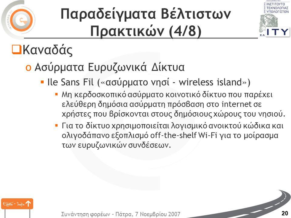 Συνάντηση φορέων - Πάτρα, 7 Νοεμβρίου 2007 20 Παραδείγματα Βέλτιστων Πρακτικών (4/8)  Καναδάς oΑσύρματα Ευρυζωνικά Δίκτυα  Ile Sans Fil («ασύρματο νησί - wireless island»)  Μη κερδοσκοπικό ασύρματο κοινοτικό δίκτυο που παρέχει ελεύθερη δημόσια ασύρματη πρόσβαση στο internet σε χρήστες που βρίσκονται στους δημόσιους χώρους του νησιού.