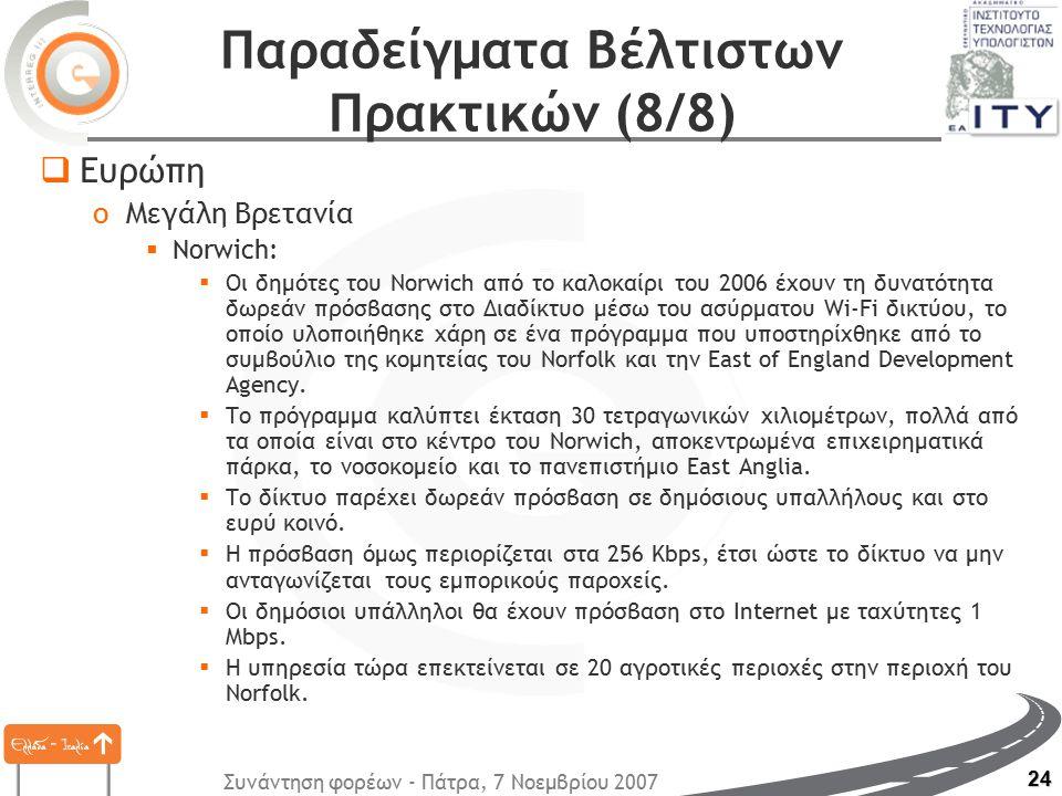 Συνάντηση φορέων - Πάτρα, 7 Νοεμβρίου 2007 24 Παραδείγματα Βέλτιστων Πρακτικών (8/8)  Ευρώπη oΜεγάλη Βρετανία  Norwich:  Οι δημότες του Norwich από το καλοκαίρι του 2006 έχουν τη δυνατότητα δωρεάν πρόσβασης στο Διαδίκτυο μέσω του ασύρματου Wi-Fi δικτύου, το οποίο υλοποιήθηκε χάρη σε ένα πρόγραμμα που υποστηρίχθηκε από το συμβούλιο της κομητείας του Norfolk και την East of England Development Agency.