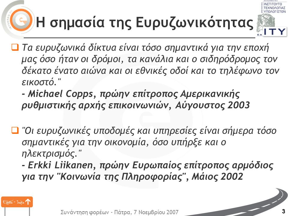 Συνάντηση φορέων - Πάτρα, 7 Νοεμβρίου 2007 3 Η σημασία της Ευρυζωνικότητας  Τα ευρυζωνικά δίκτυα είναι τόσο σημαντικά για την εποχή μας όσο ήταν οι δρόμοι, τα κανάλια και ο σιδηρόδρομος τον δέκατο ένατο αιώνα και οι εθνικές οδοί και το τηλέφωνο τον εικοστό. - Michael Copps, πρώην επίτροπος Αμερικανικής ρυθμιστικής αρχής επικοινωνιών, Αύγουστος 2003  Oι ευρυζωνικές υποδομές και υπηρεσίες είναι σήμερα τόσο σημαντικές για την οικονομία, όσο υπήρξε και ο ηλεκτρισμός. - Erkki Liikanen, πρώην Ευρωπαίος επίτροπος αρμόδιος για την Κοινωνία της Πληροφορίας , Μάιος 2002