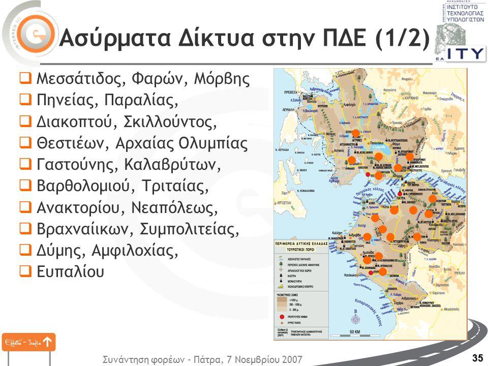 Συνάντηση φορέων - Πάτρα, 7 Νοεμβρίου 2007 35 Ασύρματα Δίκτυα στην ΠΔΕ (1/2)  Μεσσάτιδος, Φαρών, Μόρβης  Πηνείας, Παραλίας,  Διακοπτού, Σκιλλούντος,  Θεστιέων, Αρχαίας Ολυμπίας  Γαστούνης, Καλαβρύτων,  Βαρθολομιού, Τριταίας,  Ανακτορίου, Νεαπόλεως,  Βραχναίικων, Συμπολιτείας,  Δύμης, Αμφιλοχίας,  Ευπαλίου