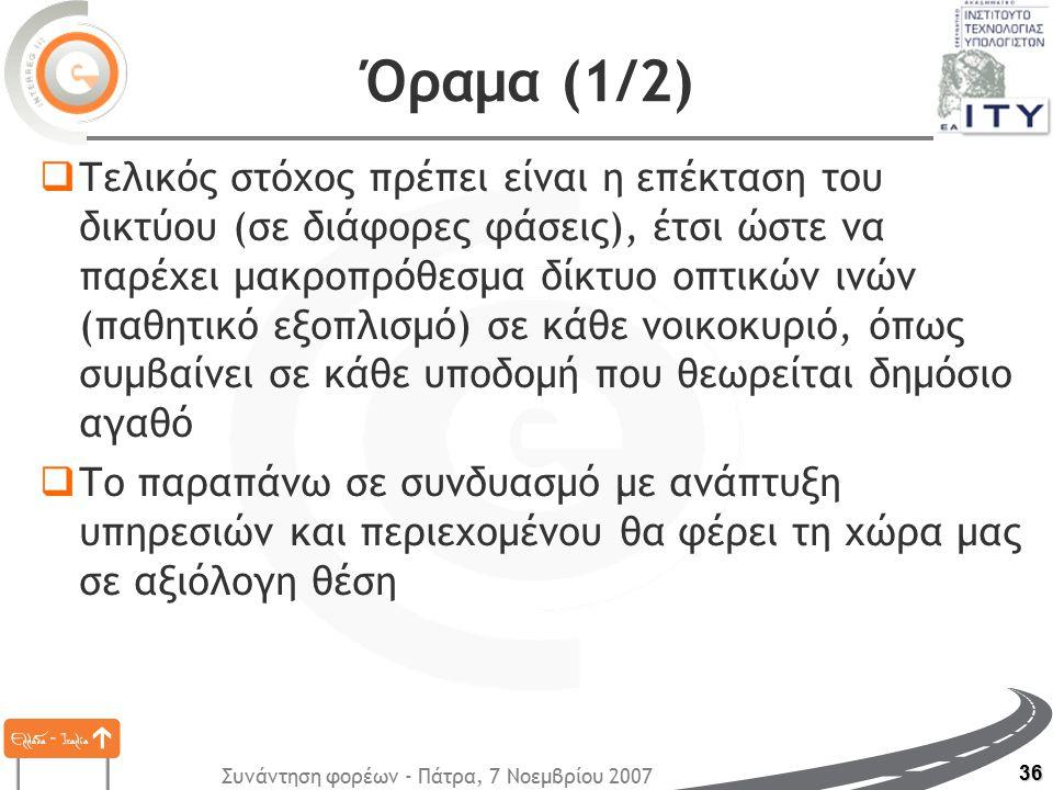 Συνάντηση φορέων - Πάτρα, 7 Νοεμβρίου 2007 36 Όραμα (1/2)  Τελικός στόχος πρέπει είναι η επέκταση του δικτύου (σε διάφορες φάσεις), έτσι ώστε να παρέχει μακροπρόθεσμα δίκτυο οπτικών ινών (παθητικό εξοπλισμό) σε κάθε νοικοκυριό, όπως συμβαίνει σε κάθε υποδομή που θεωρείται δημόσιο αγαθό  Το παραπάνω σε συνδυασμό με ανάπτυξη υπηρεσιών και περιεχομένου θα φέρει τη χώρα μας σε αξιόλογη θέση