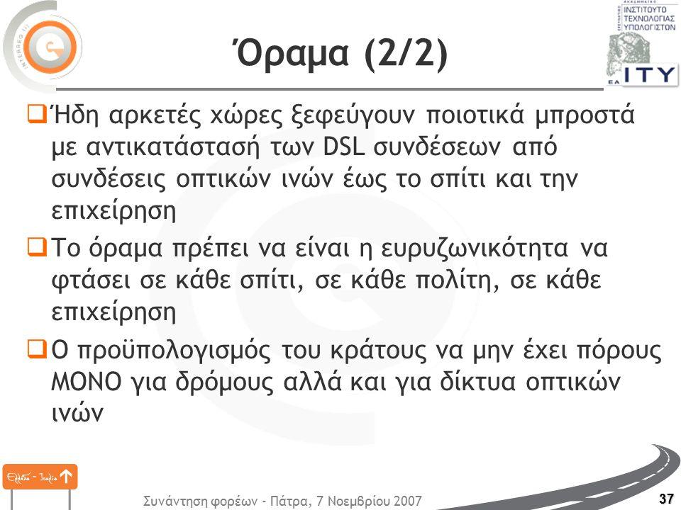 Συνάντηση φορέων - Πάτρα, 7 Νοεμβρίου 2007 37 Όραμα (2/2)  Ήδη αρκετές χώρες ξεφεύγουν ποιοτικά μπροστά με αντικατάστασή των DSL συνδέσεων από συνδέσεις οπτικών ινών έως το σπίτι και την επιχείρηση  Το όραμα πρέπει να είναι η ευρυζωνικότητα να φτάσει σε κάθε σπίτι, σε κάθε πολίτη, σε κάθε επιχείρηση  Ο προϋπολογισμός του κράτους να μην έχει πόρους ΜΟΝΟ για δρόμους αλλά και για δίκτυα οπτικών ινών
