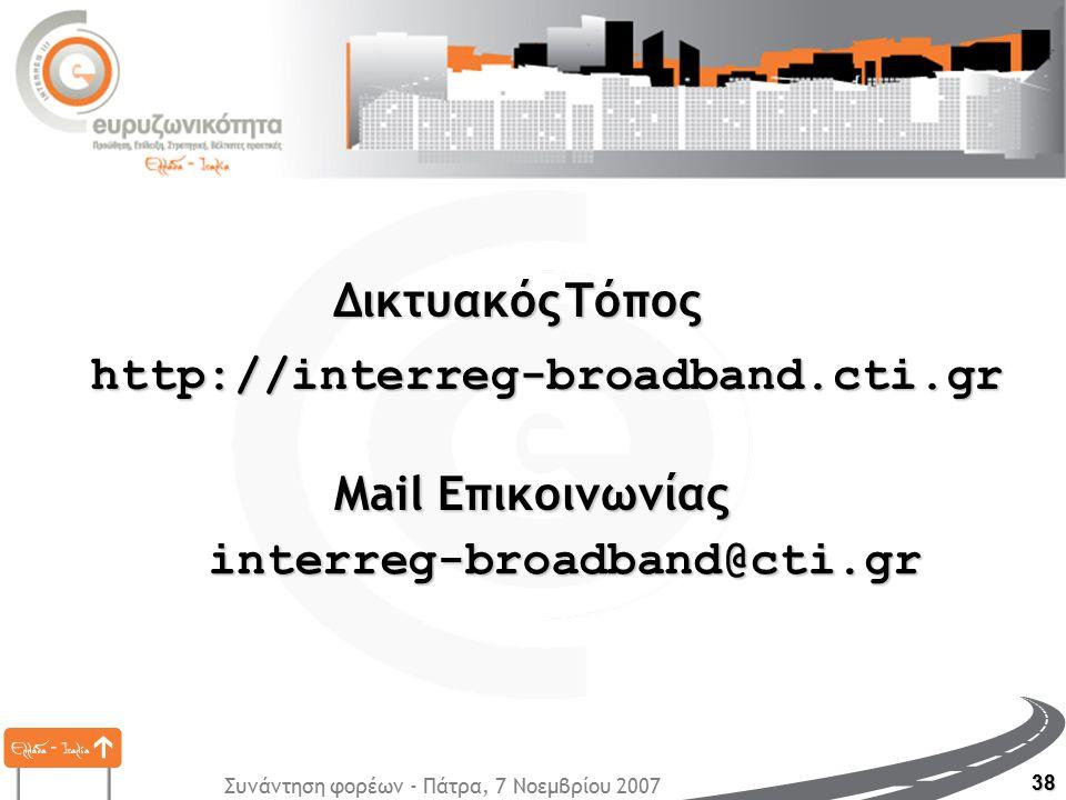 Συνάντηση φορέων - Πάτρα, 7 Νοεμβρίου 2007 38 http://interreg-broadband.cti.gr interreg-broadband@cti.gr ΔικτυακόςΤόπος Δικτυακός Τόπος Mail Επικοινωνίας