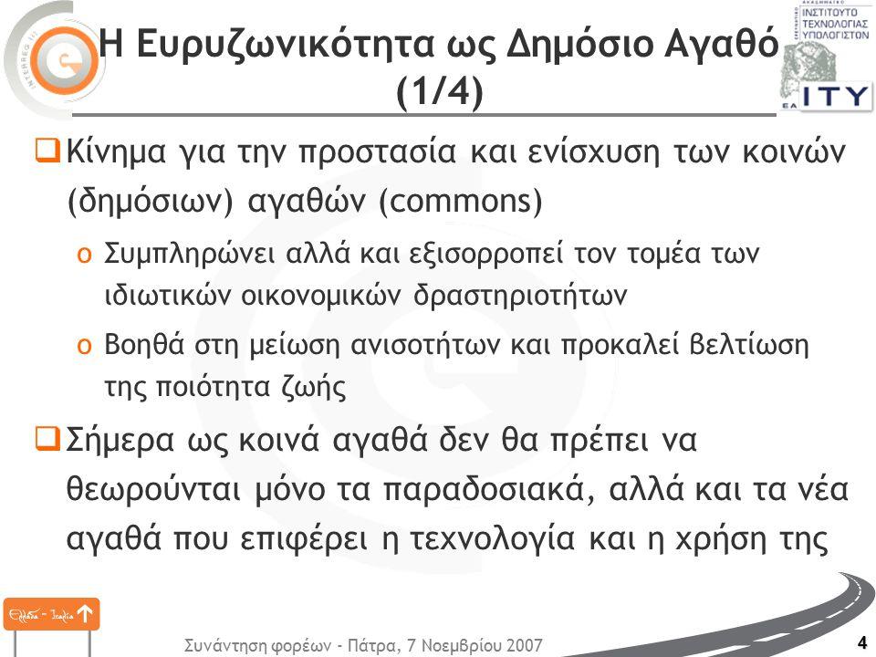 Συνάντηση φορέων - Πάτρα, 7 Νοεμβρίου 2007 4 Η Ευρυζωνικότητα ως Δημόσιο Αγαθό (1/4)  Κίνημα για την προστασία και ενίσχυση των κοινών (δημόσιων) αγαθών (commons) oΣυμπληρώνει αλλά και εξισορροπεί τον τομέα των ιδιωτικών οικονομικών δραστηριοτήτων oΒοηθά στη μείωση ανισοτήτων και προκαλεί βελτίωση της ποιότητα ζωής  Σήμερα ως κοινά αγαθά δεν θα πρέπει να θεωρούνται μόνο τα παραδοσιακά, αλλά και τα νέα αγαθά που επιφέρει η τεχνολογία και η χρήση της
