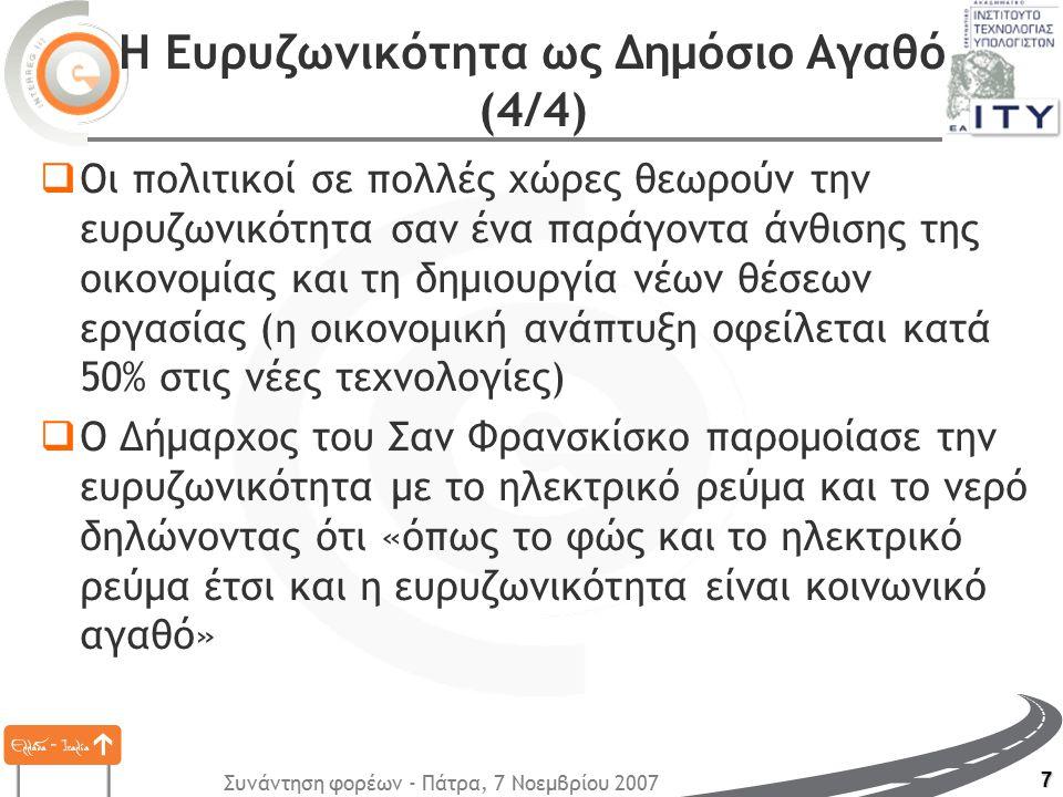 Συνάντηση φορέων - Πάτρα, 7 Νοεμβρίου 2007 7 Η Ευρυζωνικότητα ως Δημόσιο Αγαθό (4/4)  Οι πολιτικοί σε πολλές χώρες θεωρούν την ευρυζωνικότητα σαν ένα παράγοντα άνθισης της οικονομίας και τη δημιουργία νέων θέσεων εργασίας (η οικονομική ανάπτυξη οφείλεται κατά 50% στις νέες τεχνολογίες)  Ο Δήμαρχος του Σαν Φρανσκίσκο παρομοίασε την ευρυζωνικότητα με το ηλεκτρικό ρεύμα και το νερό δηλώνοντας ότι «όπως το φώς και το ηλεκτρικό ρεύμα έτσι και η ευρυζωνικότητα είναι κοινωνικό αγαθό»