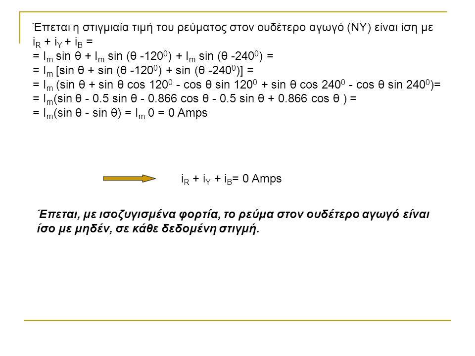Έπεται η στιγμιαία τιμή του ρεύματος στον ουδέτερο αγωγό (ΝΥ) είναι ίση με i R + i Y + i B = = I m sin θ + Ι m sin (θ -120 0 ) + Ι m sin (θ -240 0 ) = = I m [sin θ + sin (θ -120 0 ) + sin (θ -240 0 )] = = I m (sin θ + sin θ cos 120 0 - cos θ sin 120 0 + sin θ cos 240 0 - cos θ sin 240 0 )= = I m (sin θ - 0.5 sin θ - 0.866 cos θ - 0.5 sin θ + 0.866 cos θ ) = = I m (sin θ - sin θ) = I m 0 = 0 Amps i R + i Y + i B = 0 Amps Έπεται, με ισοζυγισμένα φορτία, το ρεύμα στον ουδέτερο αγωγό είναι ίσο με μηδέν, σε κάθε δεδομένη στιγμή.