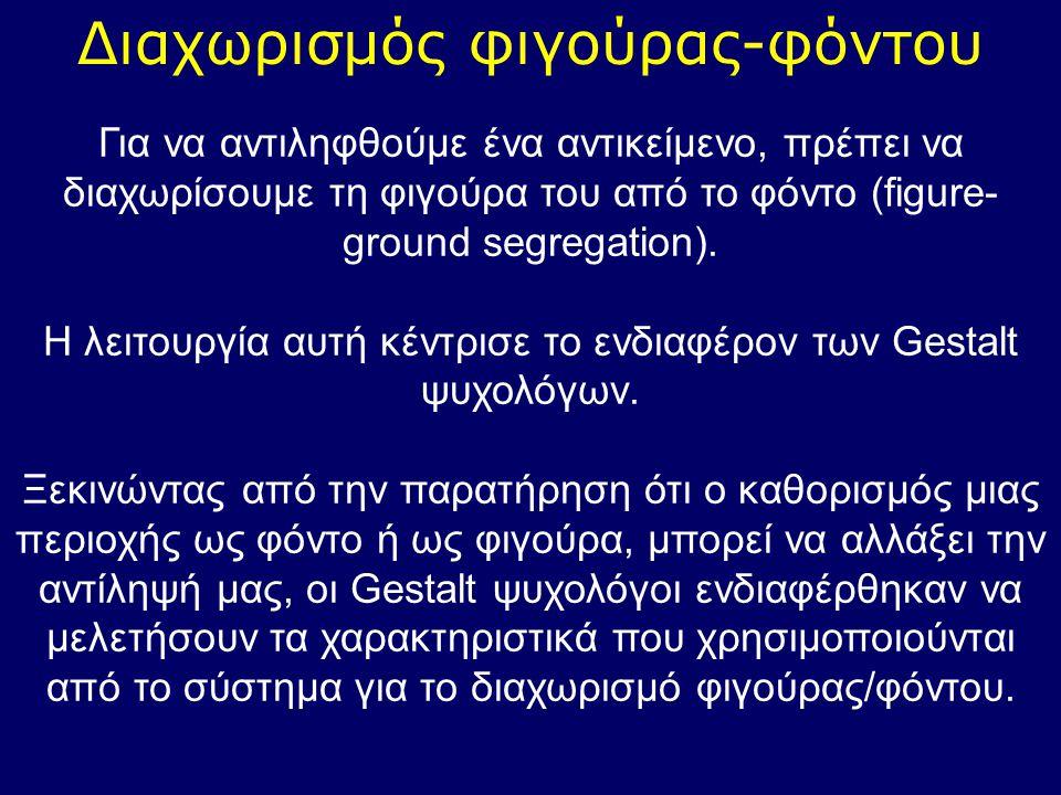 Διαχωρισμός φιγούρας-φόντου Για να αντιληφθούμε ένα αντικείμενο, πρέπει να διαχωρίσουμε τη φιγούρα του από το φόντο (figure- ground segregation). Η λε