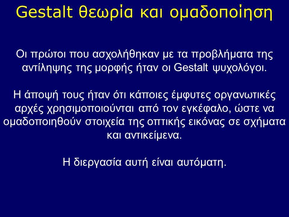Gestalt θεωρία και ομαδοποίηση Οι πρώτοι που ασχολήθηκαν με τα προβλήματα της αντίληψης της μορφής ήταν οι Gestalt ψυχολόγοι. Η άποψή τους ήταν ότι κά