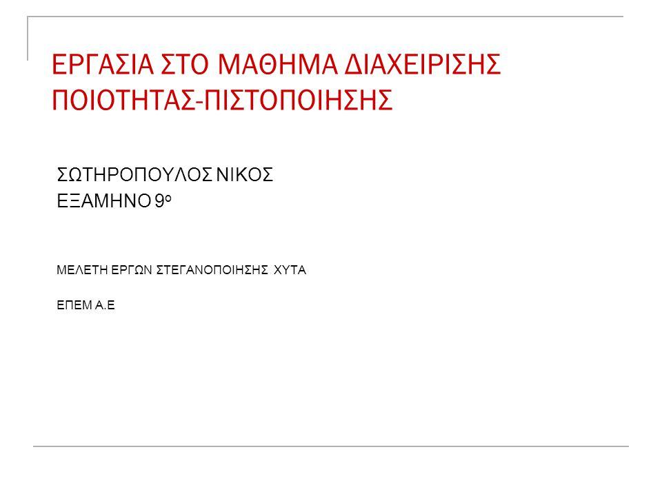 ΕΡΓΑΣΙΑ ΣΤΟ ΜΑΘΗΜΑ ΔΙΑΧΕΙΡΙΣΗΣ ΠΟΙΟΤΗΤΑΣ-ΠΙΣΤΟΠΟΙΗΣΗΣ ΣΩΤΗΡΟΠΟΥΛΟΣ ΝΙΚΟΣ ΕΞΑΜΗΝΟ 9 ο ΜΕΛΕΤΗ ΕΡΓΩΝ ΣΤΕΓΑΝΟΠΟΙΗΣΗΣ ΧΥΤΑ ΕΠΕΜ Α.Ε