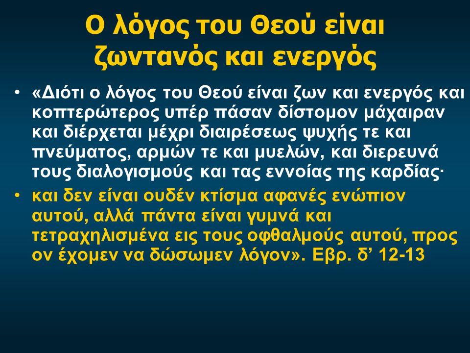 Ο λόγος του Θεού είναι ζωντανός και ενεργός «Διότι ο λόγος του Θεού είναι ζων και ενεργός και κοπτερώτερος υπέρ πάσαν δίστομον μάχαιραν και διέρχεται μέχρι διαιρέσεως ψυχής τε και πνεύματος, αρμών τε και μυελών, και διερευνά τους διαλογισμούς και τας εννοίας της καρδίας· και δεν είναι ουδέν κτίσμα αφανές ενώπιον αυτού, αλλά πάντα είναι γυμνά και τετραχηλισμένα εις τους οφθαλμούς αυτού, προς ον έχομεν να δώσωμεν λόγον».