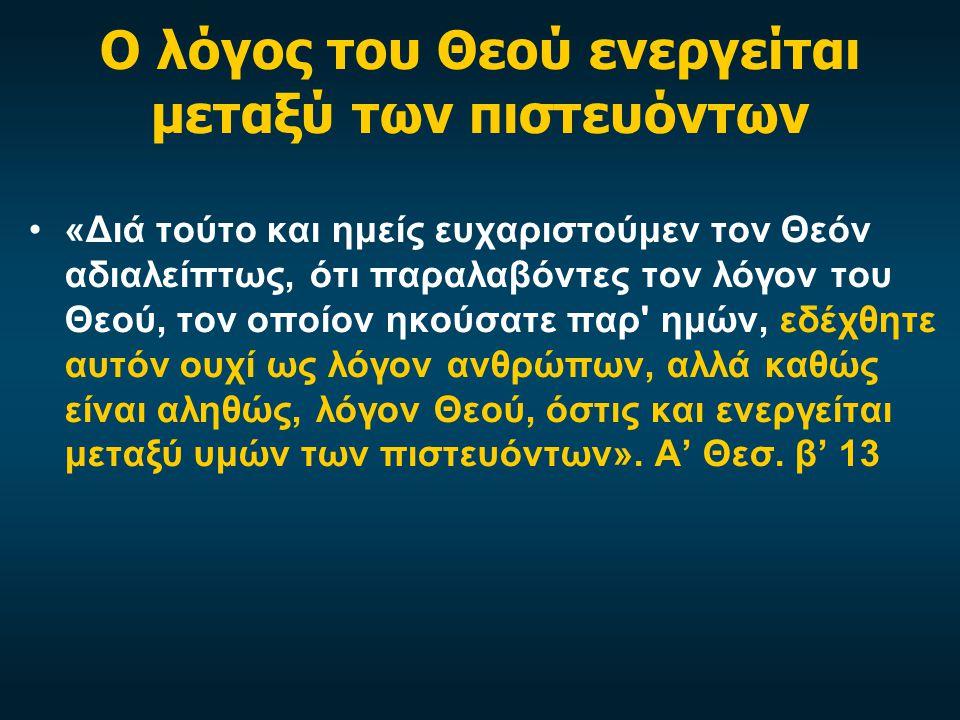 Ο λόγος του Θεού ενεργείται μεταξύ των πιστευόντων «Διά τούτο και ημείς ευχαριστούμεν τον Θεόν αδιαλείπτως, ότι παραλαβόντες τον λόγον του Θεού, τον οποίον ηκούσατε παρ ημών, εδέχθητε αυτόν ουχί ως λόγον ανθρώπων, αλλά καθώς είναι αληθώς, λόγον Θεού, όστις και ενεργείται μεταξύ υμών των πιστευόντων».