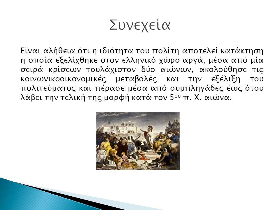Είναι αλήθεια ότι η ιδιότητα του πολίτη αποτελεί κατάκτηση η οποία εξελίχθηκε στον ελληνικό χώρο αργά, μέσα από μία σειρά κρίσεων τουλάχιστον δύο αιών