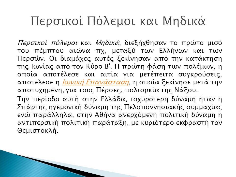 Περσικοί πόλεμοι και Μηδικά, διεξήχθησαν το πρώτο μισό του πέμπτου αιώνα πχ, μεταξύ των Ελλήνων και των Περσών. Οι διαμάχες αυτές ξεκίνησαν από την κα