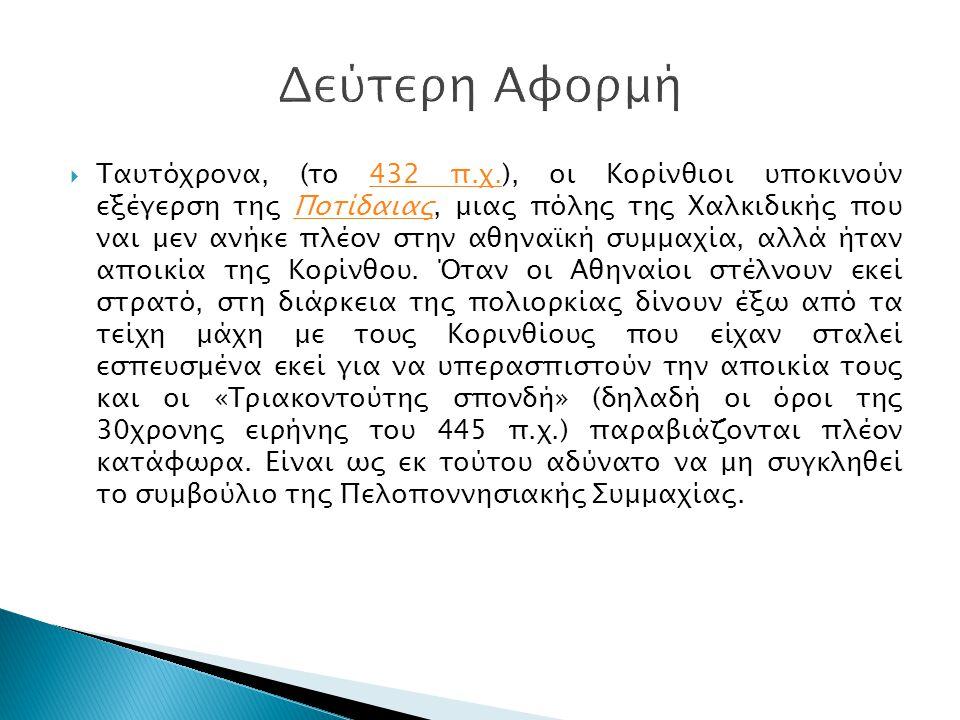  Ταυτόχρονα, (το 432 π.χ.), οι Κορίνθιοι υποκινούν εξέγερση της Ποτίδαιας, μιας πόλης της Χαλκιδικής που ναι μεν ανήκε πλέον στην αθηναϊκή συμμαχία,