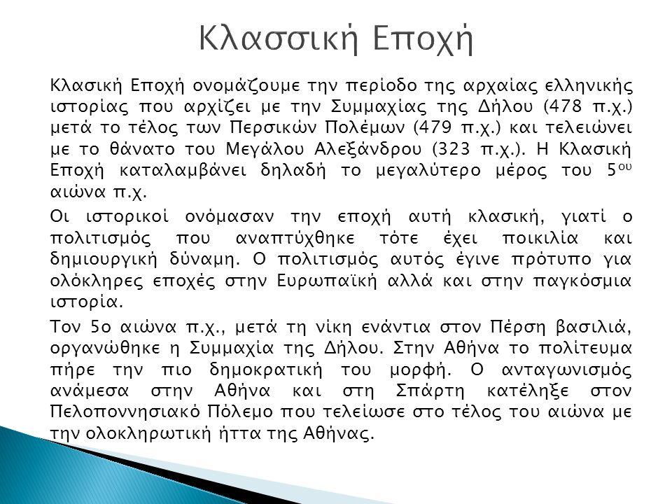 Κλασική Εποχή ονομάζουμε την περίοδο της αρχαίας ελληνικής ιστορίας που αρχίζει με την Συμμαχίας της Δήλου (478 π.χ.) μετά το τέλος των Περσικών Πολέμ