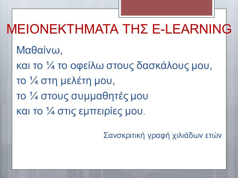 ΜΕΙΟΝΕΚΤΗΜΑΤΑ ΤΗΣ E-LEARNING Μαθαίνω, και το ¼ το οφείλω στους δασκάλους μου, το ¼ στη μελέτη μου, το ¼ στους συμμαθητές μου και το ¼ στις εμπειρίες μ