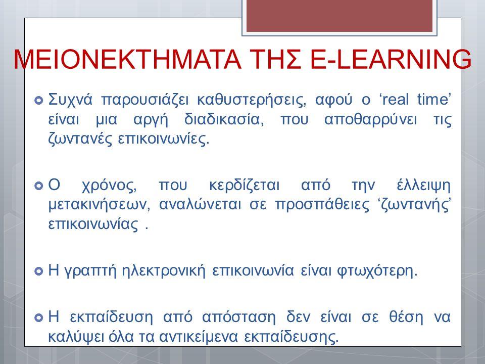ΜΕΙΟΝΕΚΤΗΜΑΤΑ ΤΗΣ E-LEARNING  Συχνά παρουσιάζει καθυστερήσεις, αφού ο 'real time' είναι μια αργή διαδικασία, που αποθαρρύνει τις ζωντανές επικοινωνίε