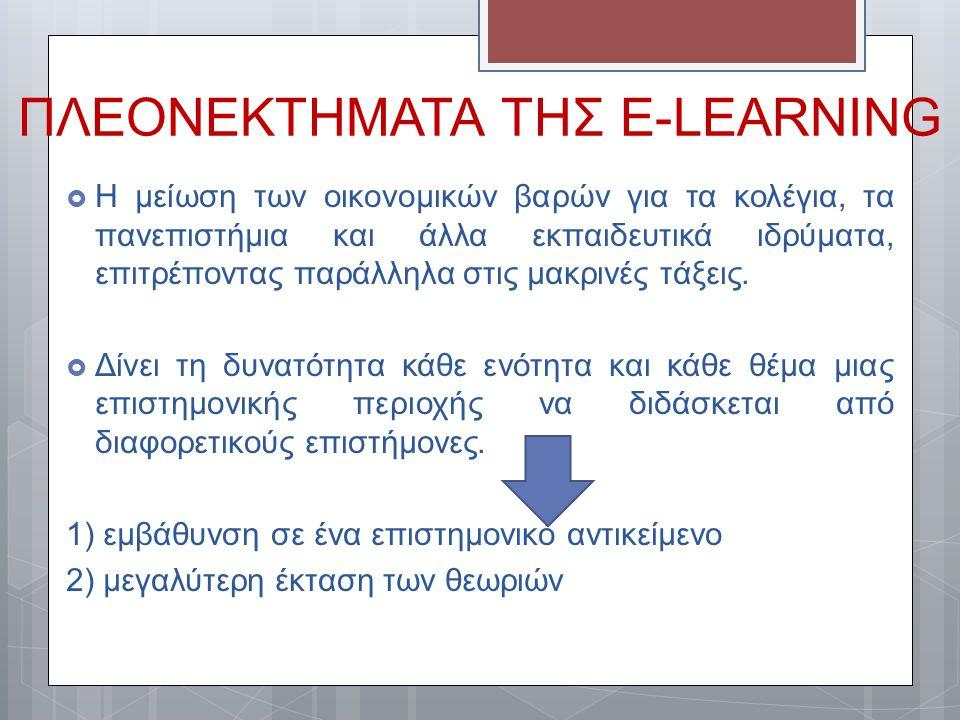 ΠΛΕΟΝΕΚΤΗΜΑΤΑ ΤΗΣ E-LEARNING  Η μείωση των οικονομικών βαρών για τα κολέγια, τα πανεπιστήμια και άλλα εκπαιδευτικά ιδρύματα, επιτρέποντας παράλληλα σ