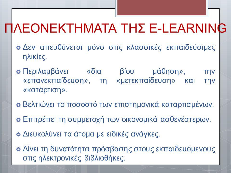 ΠΛΕΟΝΕΚΤΗΜΑΤΑ ΤΗΣ E-LEARNING  Δεν απευθύνεται μόνο στις κλασσικές εκπαιδεύσιμες ηλικίες.  Περιλαμβάνει «δια βίου μάθηση», την «επανεκπαίδευση», τη «